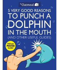 5 Very Good Reasons to Punch a Dolphin in the Mouth (and Other Useful Guides) by The Oatmeal