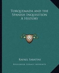 Torquemada and the Spanish Inquisition a History by Rafael Sabatini