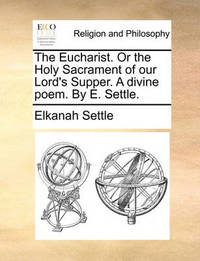 The Eucharist. or the Holy Sacrament of Our Lord's Supper. a Divine Poem. by E. Settle by Elkanah Settle