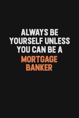 Always Be Yourself Unless You Can Be A Mortgage banker by Camila Cooper