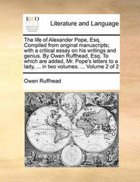 The Life of Alexander Pope, Esq. Compiled from Original Manuscripts; With a Critical Essay on His Writings and Genius. by Owen Ruffhead, Esq. to Which Are Added, Mr. Pope's Letters to a Lady, ... in Two Volumes. ... Volume 2 of 2 by Owen Ruffhead