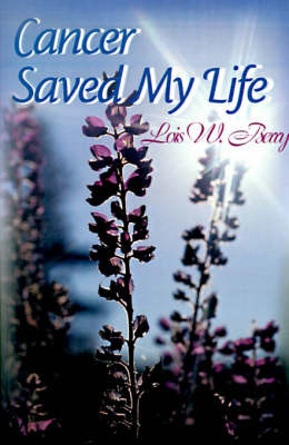 Cancer Saved My Life by Lois W. Berry