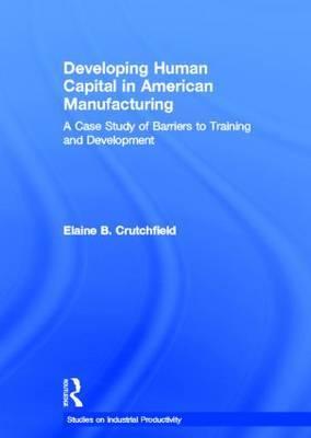Developing Human Capital in American Manufacturing by Elaine B. Crutchfield
