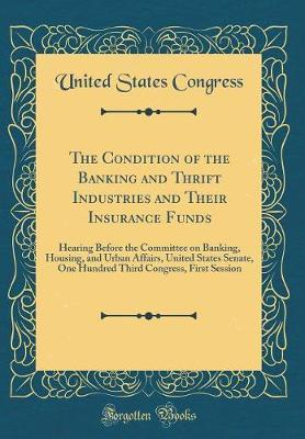 The Condition of the Banking and Thrift Industries and Their Insurance Funds by United States Congress