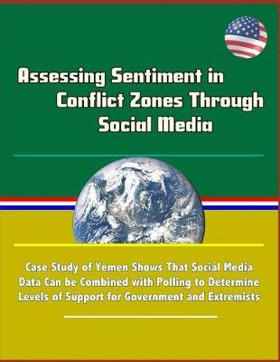 Assessing Sentiment in Conflict Zones Through Social Media - Case Study of Yemen Shows That Social Media Data Can be Combined with Polling to Determine Levels of Support for Government and Extremists by U S Military