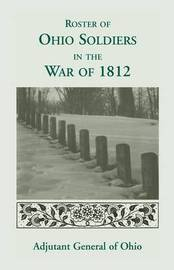 Roster of the Ohio Soldiers in the War of 1812 by . Ohio