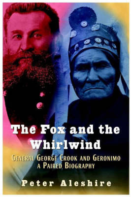 The Fox and the Whirlwind: General George Crook and Geronimo - A Paired Biography by Peter Aleshire