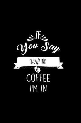 If You Say Bowling and Coffee I'm In by Chadam Journals
