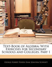 Text-Book of Algebra: With Exercises for Secondary Schools and Colleges, Part 1 by George Egbert Fisher
