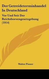 Der Getreideterminhandel in Deutschland: VOR Und Seit Der Reichsborsengesetzgebung (1914) by Walter Pinner image