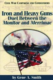 Iron and Heavy Guns: Duel between the Monitor and the Merrimac by Gene A Smith