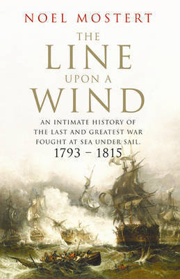 The Line Upon a Wind: An Intimate History of the Last and Greatest War Fought at Sea Under Sail - 1793-1815 by Noel Mostert