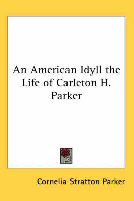 An American Idyll the Life of Carleton H. Parker by Cornelia Stratton Parker