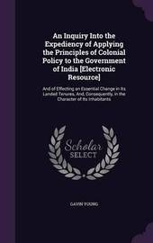 An Inquiry Into the Expediency of Applying the Principles of Colonial Policy to the Government of India [Electronic Resource] by Gavin Young