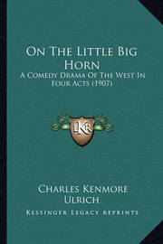 On the Little Big Horn: A Comedy Drama of the West in Four Acts (1907) by Charles Kenmore Ulrich