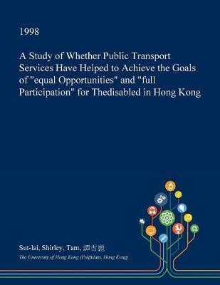 A Study of Whether Public Transport Services Have Helped to Achieve the Goals of Equal Opportunities and Full Participation for Thedisabled in Hong Kong by Sut-Lai Shirley Tam