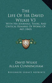 The Life of Sir David Wilkie V3 the Life of Sir David Wilkie V3: With His Journals, Tours, and Critical Remarks of Works of Awith His Journals, Tours, and Critical Remarks of Works of Art (1843) Rt (1843) by Allan Cunningham