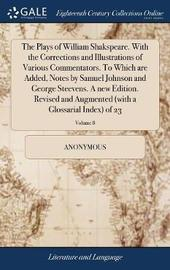 The Plays of William Shakspeare. with the Corrections and Illustrations of Various Commentators. to Which Are Added, Notes by Samuel Johnson and George Steevens. a New Edition. Revised and Augmented (with a Glossarial Index) of 23; Volume 8 by * Anonymous image