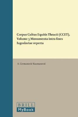 Corpus Cultus Equitis Thracii (CCET), Volume 5 Monumenta intra fines Iugoslaviae reperta by A. Cermanovic-Kuzmanovic