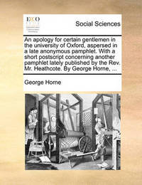 An Apology for Certain Gentlemen in the University of Oxford, Aspersed in a Late Anonymous Pamphlet. with a Short PostScript Concerning Another Pamphlet Lately Published by the REV. Mr. Heathcote. by George Horne, ... by George Horne