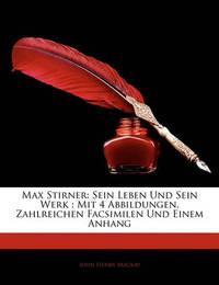 Max Stirner: Sein Leben Und Sein Werk: Mit 4 Abbildungen, Zahlreichen Facsimilen Und Einem Anhang by John Henry Mackay