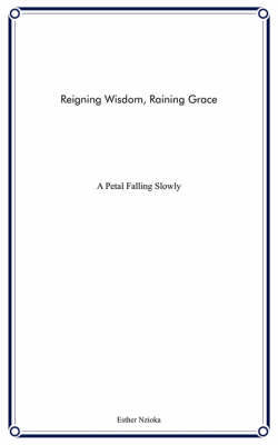 Reigning Wisdom, Raining Grace: A Petal Falling Slowly by Esther Nzioka image
