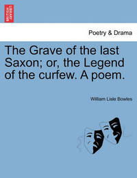 The Grave of the Last Saxon; Or, the Legend of the Curfew. a Poem. by William Lisle Bowles