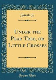 Under the Pear Tree, or Little Crosses (Classic Reprint) by Sarah S image