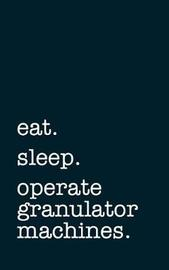 Eat. Sleep. Operate Granulator Machines. - Lined Notebook by Mithmoth