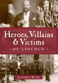 Heroes, Villains and Victims of Lincoln by Stephen Wade image