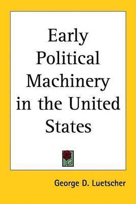Early Political Machinery in the United States by George D. Luetscher