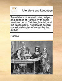 Translations of Several Odes, Satyrs, and Epistles of Horace. with Some Versions Out of Catullus, Martial, and the Italian Poets. as Likewise Several Occasional Copies of Verses by the Author by Horace