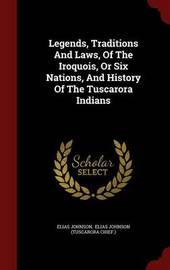 Legends, Traditions and Laws, of the Iroquois, or Six Nations, and History of the Tuscarora Indians by Elias Johnson
