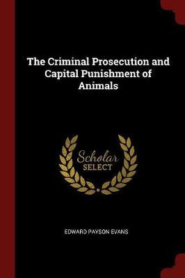 The Criminal Prosecution and Capital Punishment of Animals by E P 1831-1917 Evans
