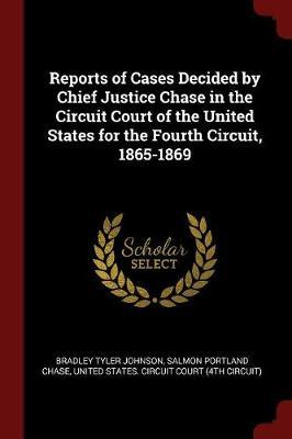 Reports of Cases Decided by Chief Justice Chase in the Circuit Court of the United States for the Fourth Circuit, 1865-1869 by Bradley Tyler Johnson image