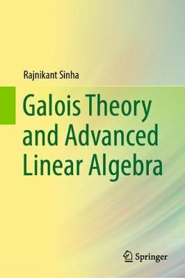 Galois Theory and Advanced Linear Algebra by Rajnikant Sinha
