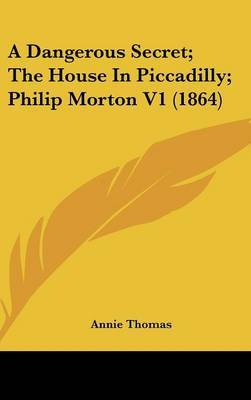 A Dangerous Secret; The House in Piccadilly; Philip Morton V1 (1864) by Annie Thomas image