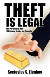 Theft Is Legal: Gain Perspective from 13 Economic Stories and Concepts by Svetoslav S Elenkov