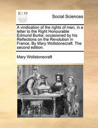 A Vindication of the Rights of Men, in a Letter to the Right Honourable Edmund Burke; Occasioned by His Reflections on the Revolution in France. by Mary Wollstonecraft. the Second Edition by Mary Wollstonecraft