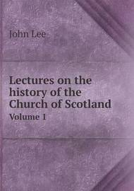 Lectures on the History of the Church of Scotland Volume 1 by John Lee