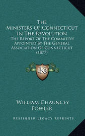 The Ministers of Connecticut in the Revolution: The Report of the Committee Appointed by the General Association of Connecticut (1877) by William Chauncey Fowler