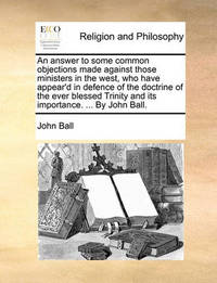 An Answer to Some Common Objections Made Against Those Ministers in the West, Who Have Appear'd in Defence of the Doctrine of the Ever Blessed Trinity and Its Importance. ... by John Ball. by John Ball