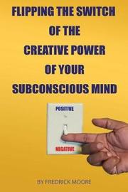 Flipping the Switch of the Creative Power of Your Subconscious Mind by Fredrick Moore image