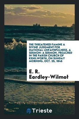 The Threatened Famine a Divine Judgment for National Unfaithfulness, a Sermon by E R Eardley-Wilmot