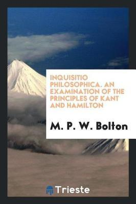 Inquisitio Philosophica. an Examination of the Principles of Kant and Hamilton by M P W Bolton