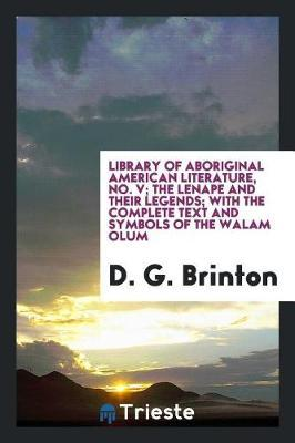 Library of Aboriginal American Literature, No. V; The Lenape and Their Legends; With the Complete Text and Symbols of the Walam Olum by D.G. Brinton