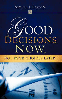 Good Decisions Now, Not Poor Choices Later by Samuel J. Dargan image