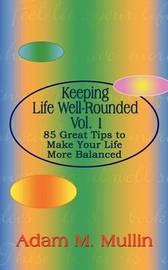 Keeping Life Well-Rounded Vol. 1: 85 Great Tips to Make Your Life More Balanced by Adam M. Mullin image