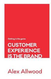 Customer Experience Is the Brand by Alex Allwood