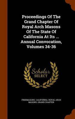 Proceedings of the Grand Chapter of Royal Arch Masons of the State of California at Its ... Annual Convocation, Volumes 34-36 image